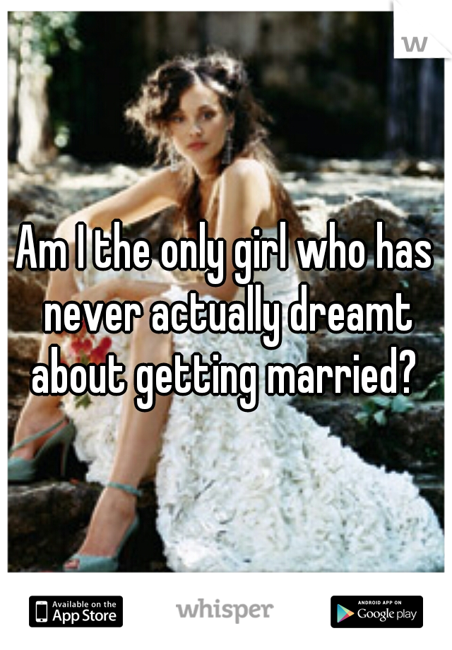 Am I the only girl who has never actually dreamt about getting married?