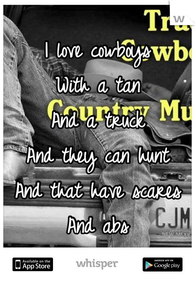 I love cowboys  With a tan  And a truck  And they can hunt And that have scares And abs