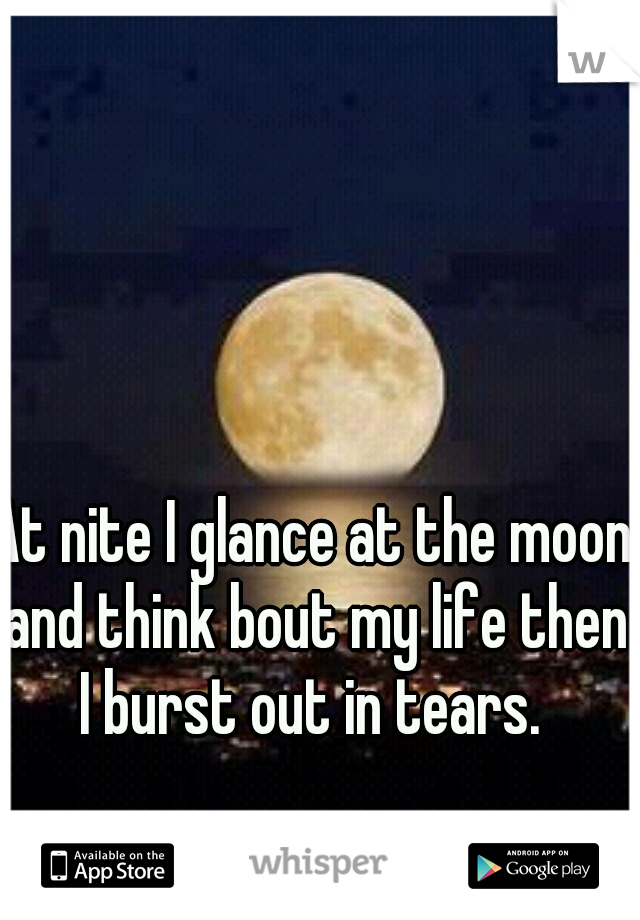 At nite I glance at the moon and think bout my life then I burst out in tears.