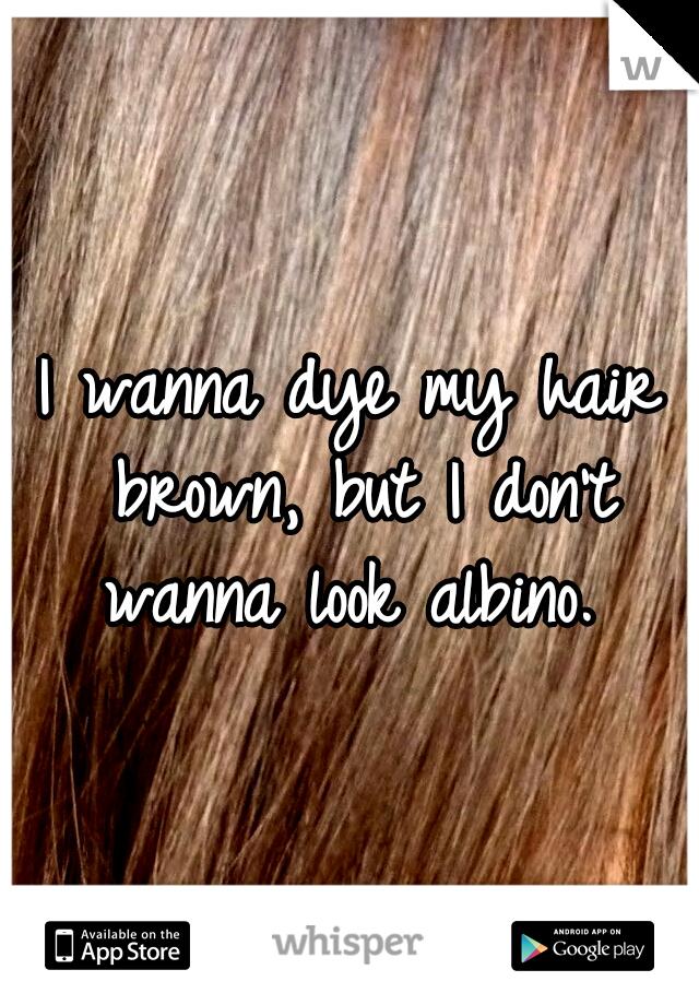 I wanna dye my hair brown, but I don't wanna look albino.