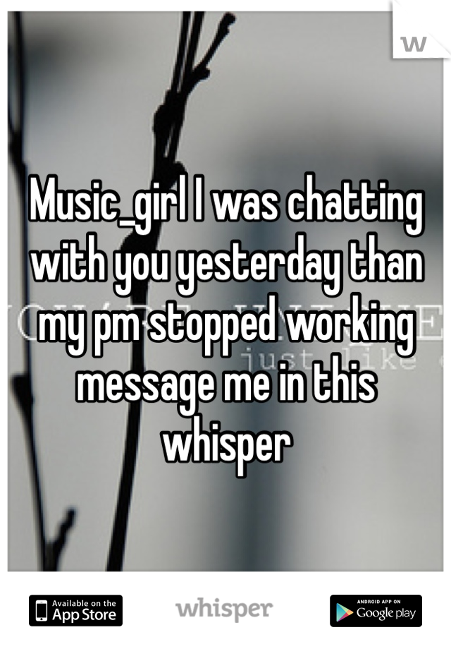 Music_girl I was chatting with you yesterday than my pm stopped working message me in this whisper