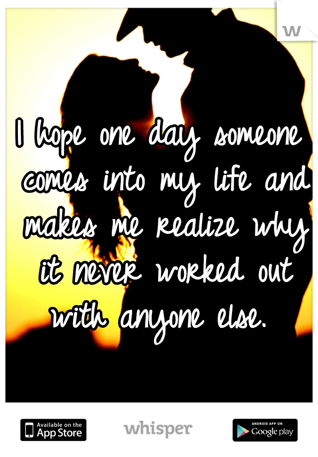 I hope one day someone comes into my life and makes me realize why it never worked out with anyone else.