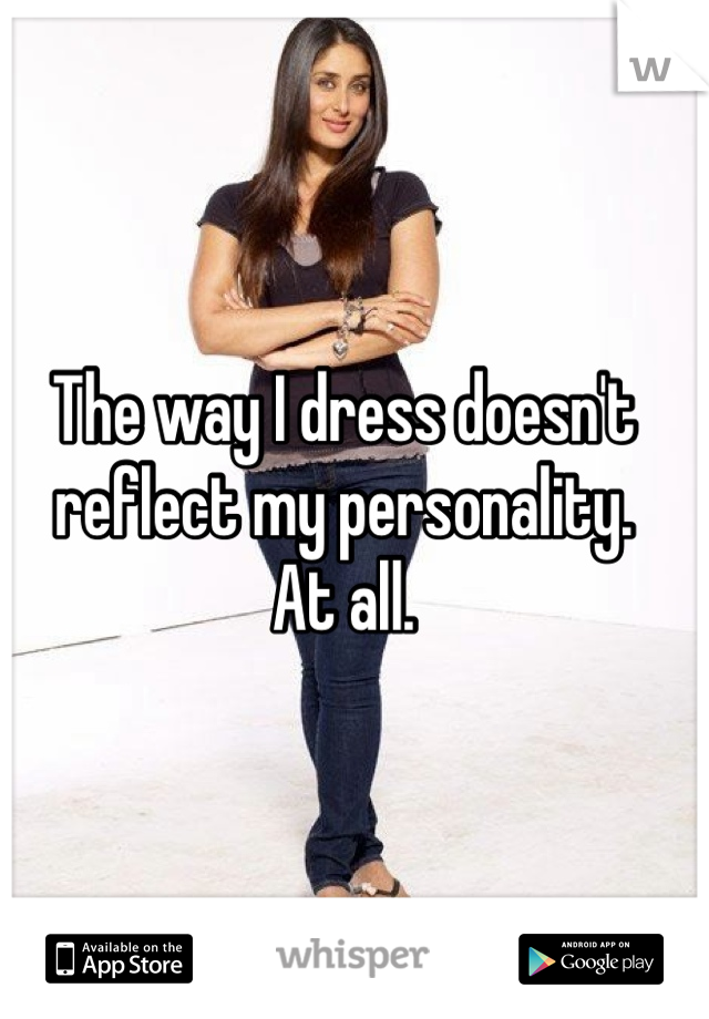 The way I dress doesn't reflect my personality.  At all.