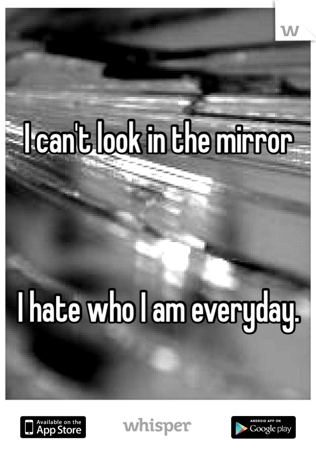 I can't look in the mirror    I hate who I am everyday.
