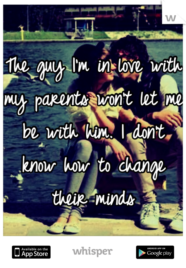 The guy I'm in love with my parents won't let me be with him. I don't know how to change their minds
