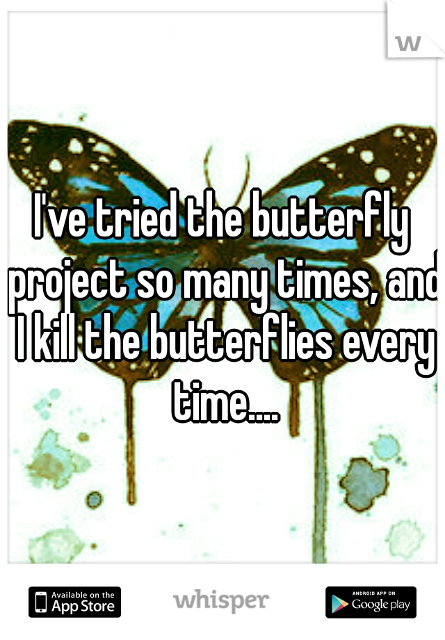 I've tried the butterfly project so many times, and I kill the butterflies every time....