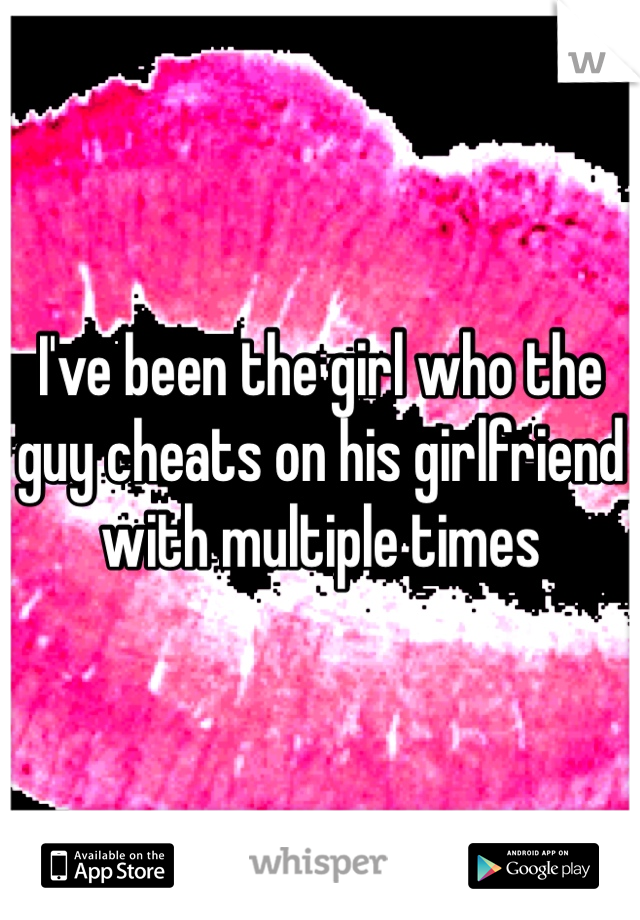 I've been the girl who the guy cheats on his girlfriend with multiple times