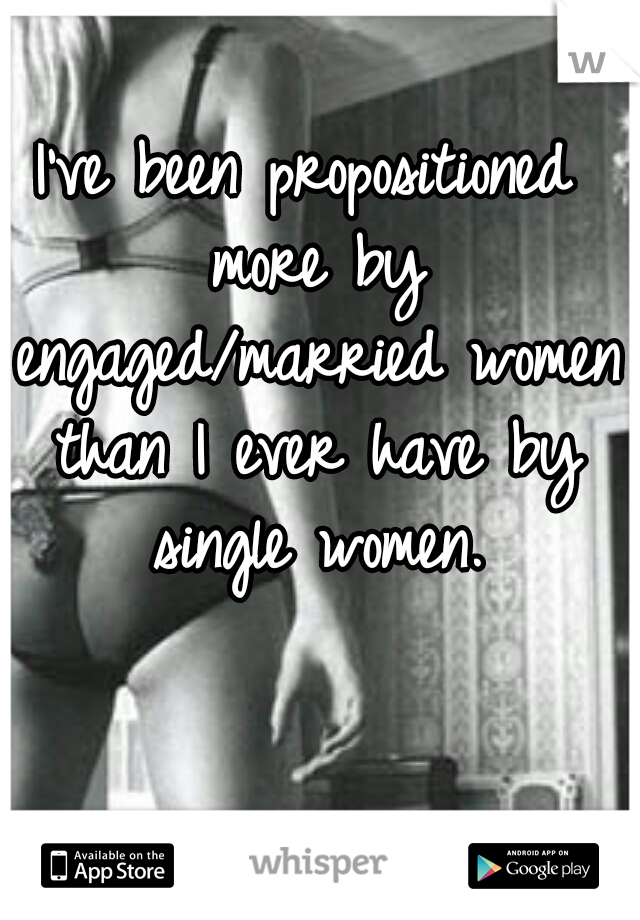 I've been propositioned more by engaged/married women than I ever have by single women.