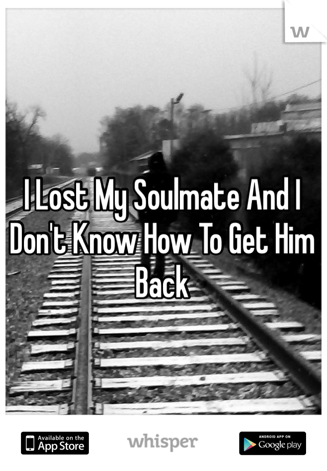 I Lost My Soulmate And I Don't Know How To Get Him Back