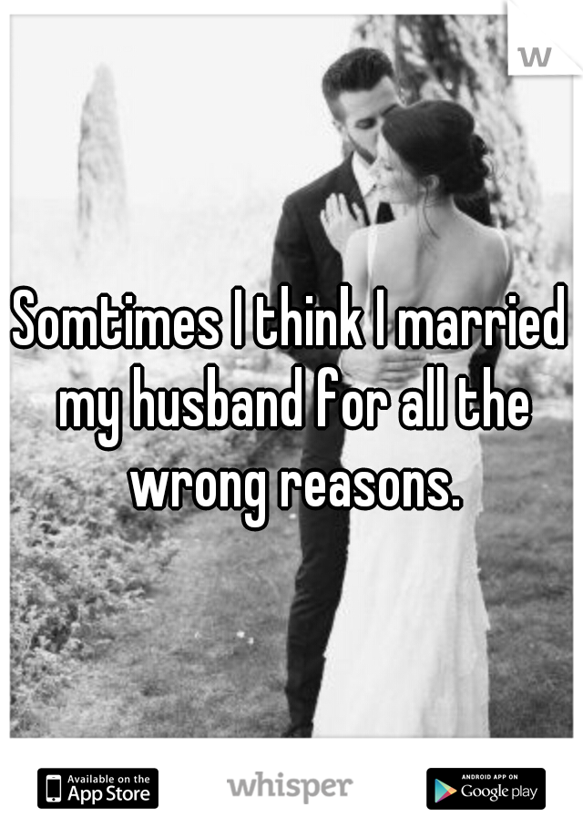 Somtimes I think I married my husband for all the wrong reasons.