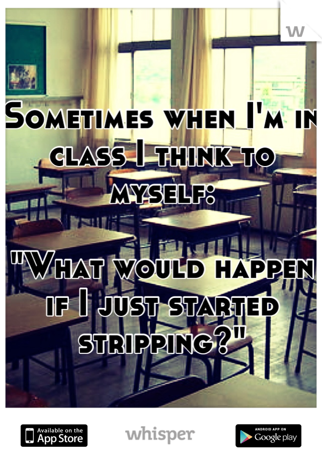 "Sometimes when I'm in class I think to myself:  ""What would happen if I just started stripping?"""