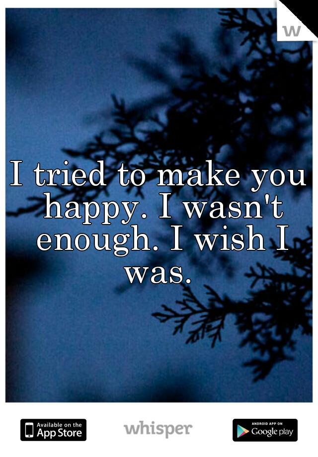 I tried to make you happy. I wasn't enough. I wish I was.