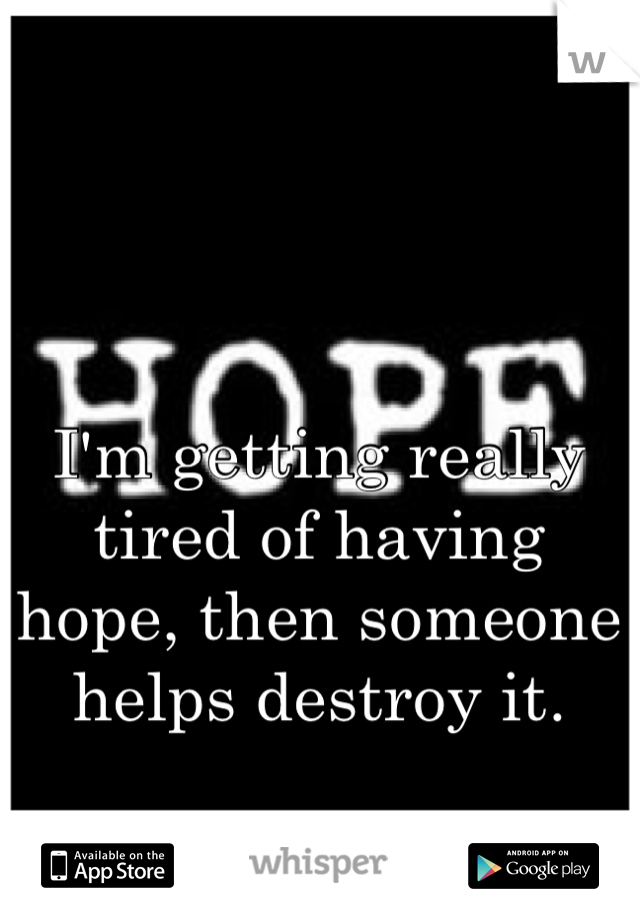 I'm getting really tired of having hope, then someone helps destroy it.
