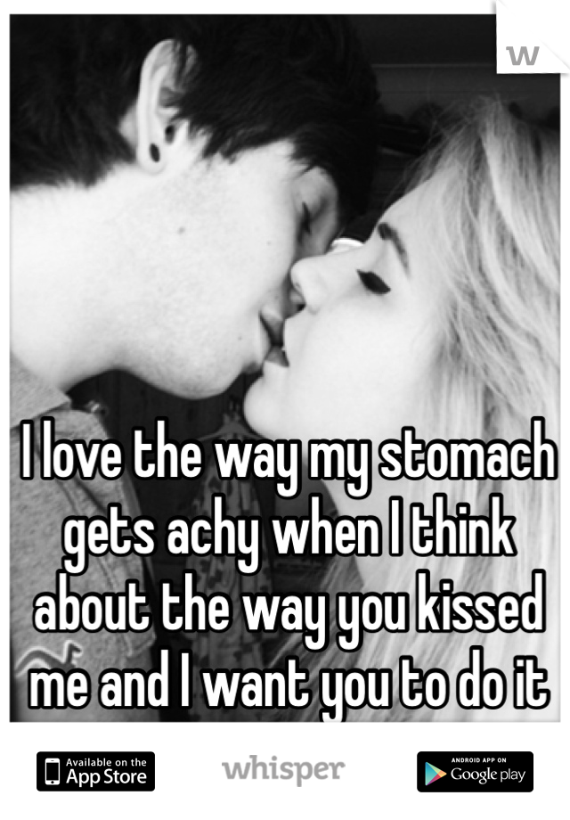 I love the way my stomach gets achy when I think about the way you kissed me and I want you to do it again.