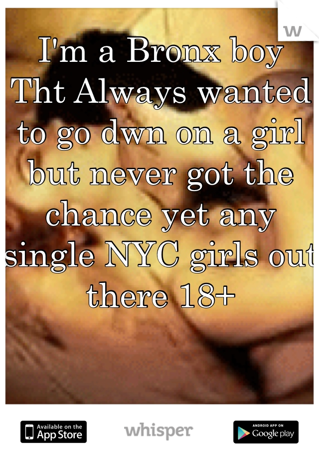 I'm a Bronx boy  Tht Always wanted to go dwn on a girl but never got the chance yet any single NYC girls out there 18+