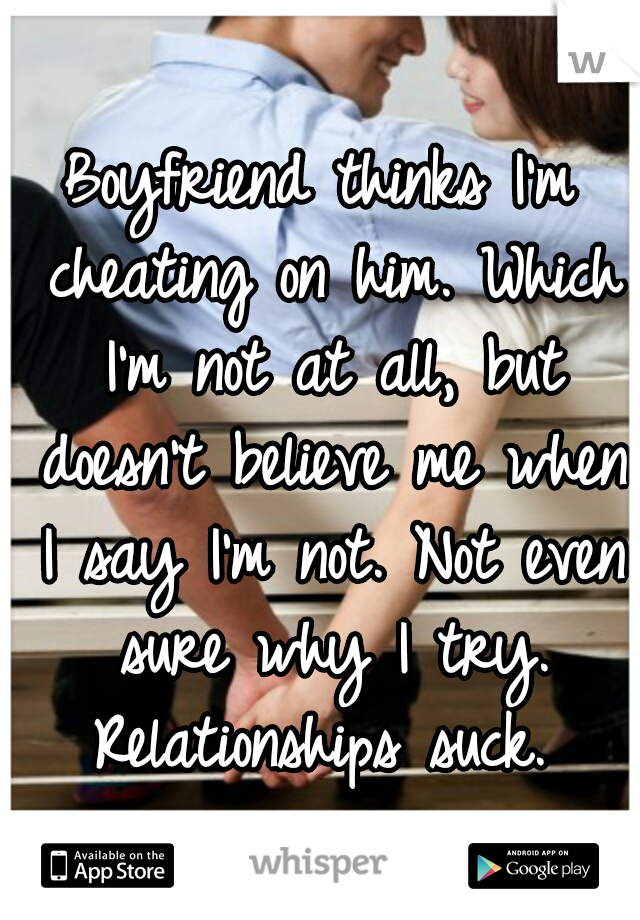 Boyfriend thinks I'm cheating on him. Which I'm not at all, but doesn't believe me when I say I'm not. Not even sure why I try. Relationships suck.