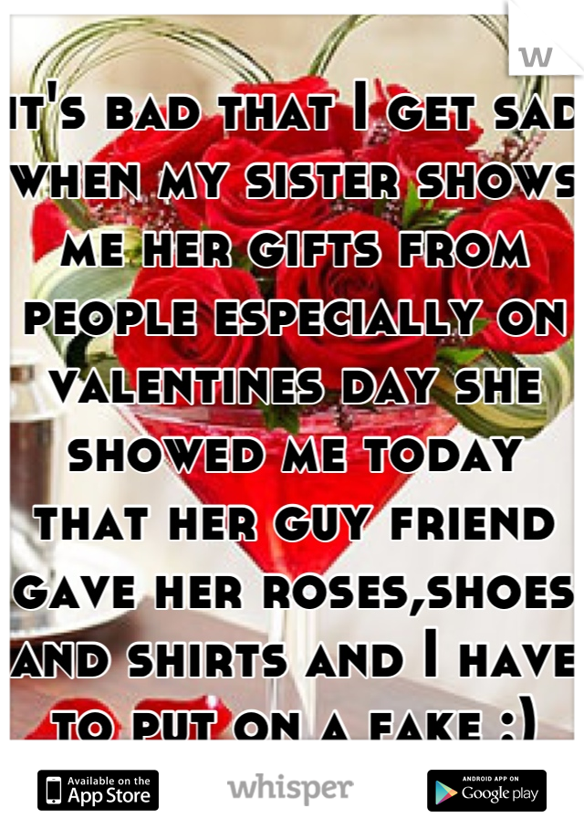 it's bad that I get sad when my sister shows me her gifts from people especially on valentines day she showed me today that her guy friend gave her roses,shoes and shirts and I have to put on a fake :)