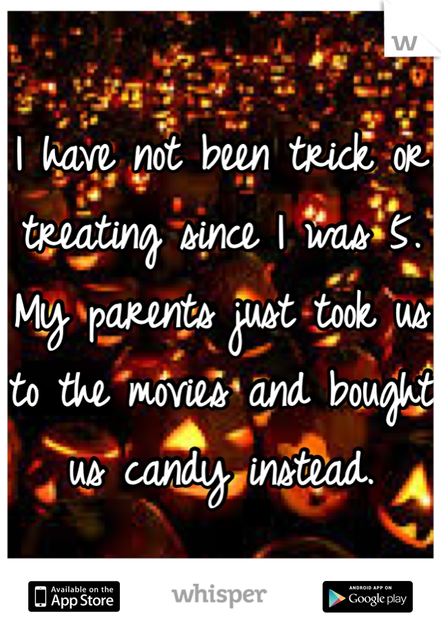 I have not been trick or treating since I was 5. My parents just took us to the movies and bought us candy instead.
