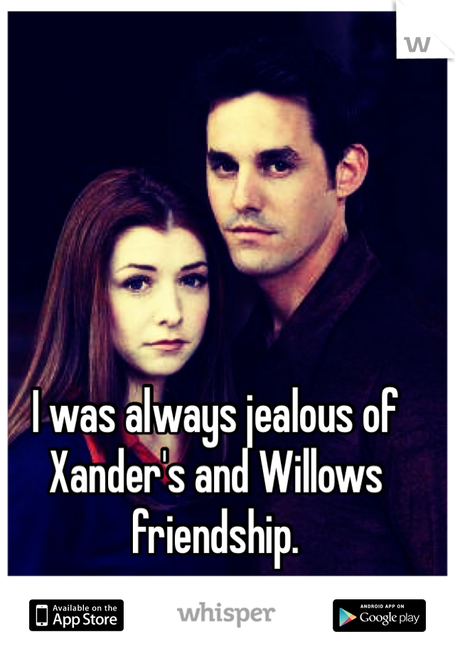 I was always jealous of Xander's and Willows friendship.