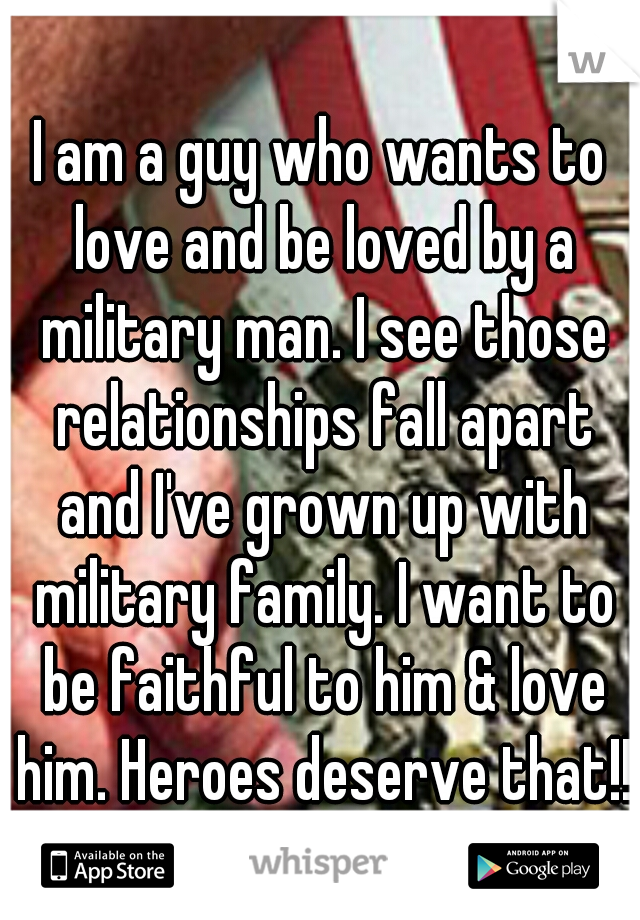 I am a guy who wants to love and be loved by a military man. I see those relationships fall apart and I've grown up with military family. I want to be faithful to him & love him. Heroes deserve that!!
