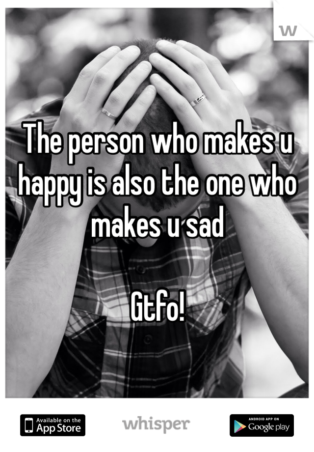 The person who makes u happy is also the one who makes u sad  Gtfo!