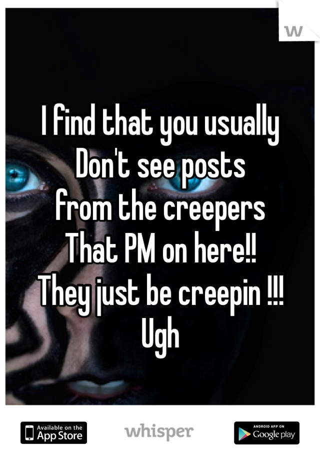 I find that you usually Don't see posts from the creepers That PM on here!! They just be creepin !!! Ugh