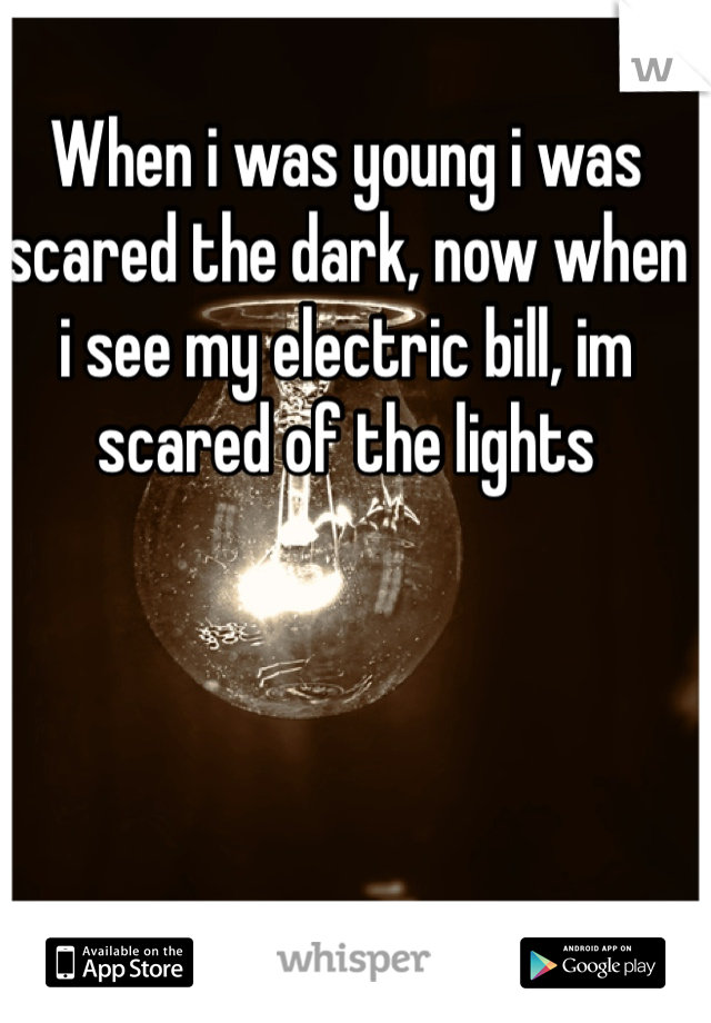 When i was young i was scared the dark, now when i see my electric bill, im scared of the lights