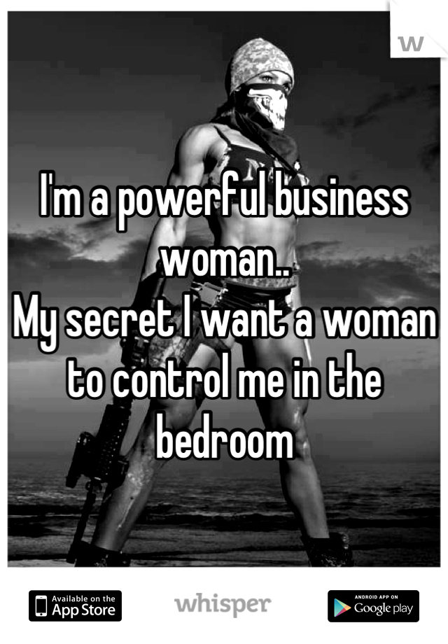 I'm a powerful business woman.. My secret I want a woman to control me in the bedroom