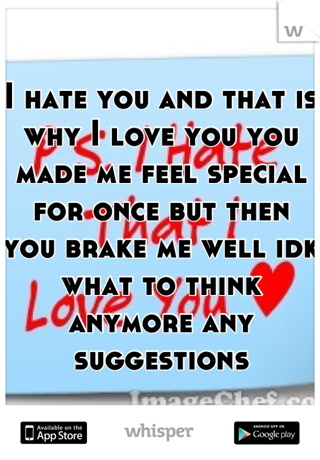 I hate you and that is why I love you you made me feel special for once but then you brake me well idk what to think anymore any suggestions