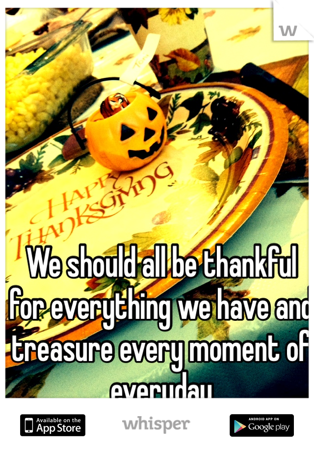 We should all be thankful for everything we have and treasure every moment of everyday