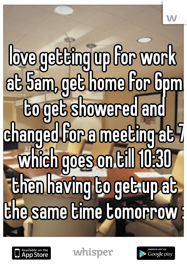 love getting up for work at 5am, get home for 6pm to get showered and changed for a meeting at 7 which goes on till 10:30 then having to get up at the same time tomorrow :(