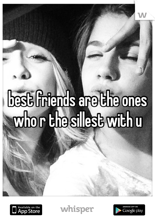 best friends are the ones who r the sillest with u