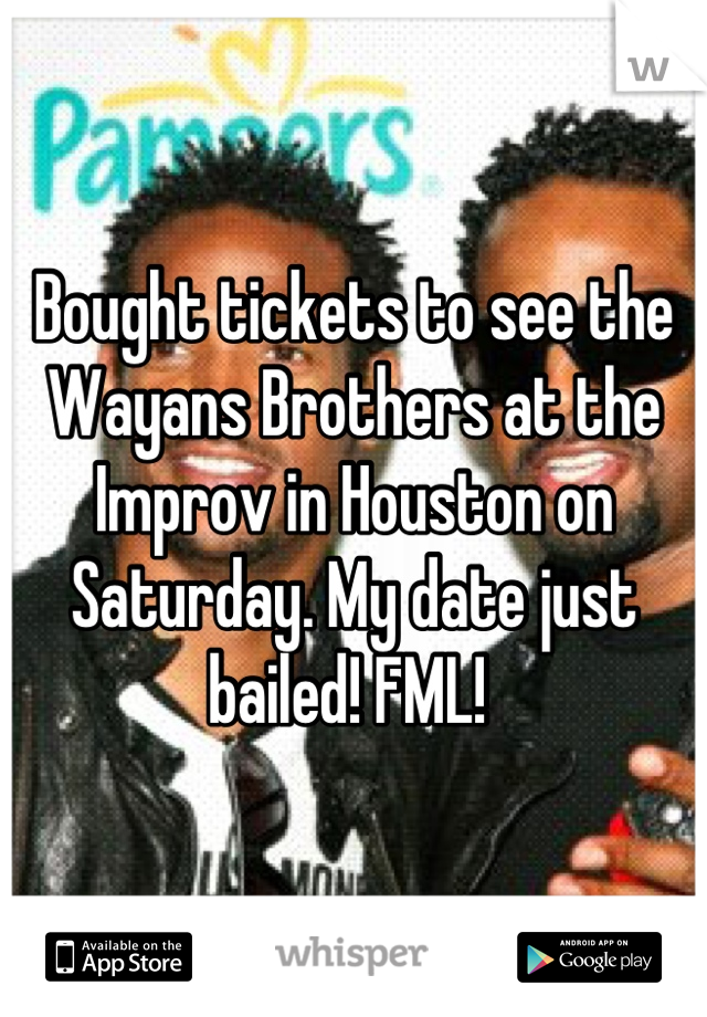 Bought tickets to see the Wayans Brothers at the Improv in Houston on Saturday. My date just bailed! FML!