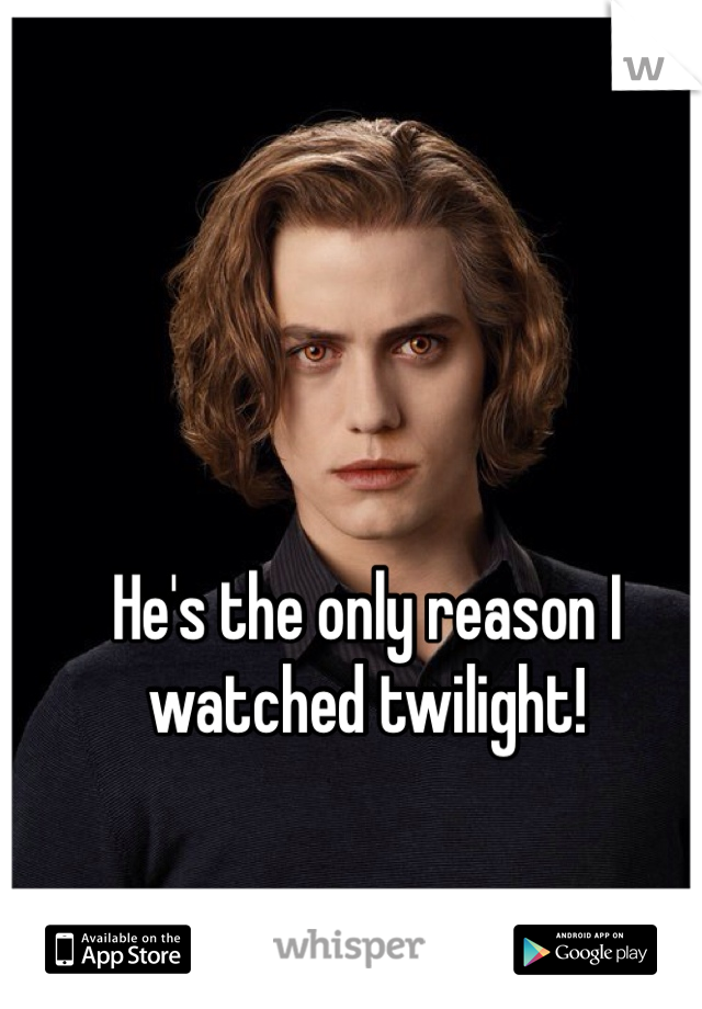 He's the only reason I watched twilight!