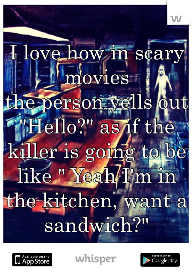 "I love how in scary movies  the person yells out  ""Hello?"" as if the killer is going to be like "" Yeah I'm in the kitchen, want a sandwich?"""