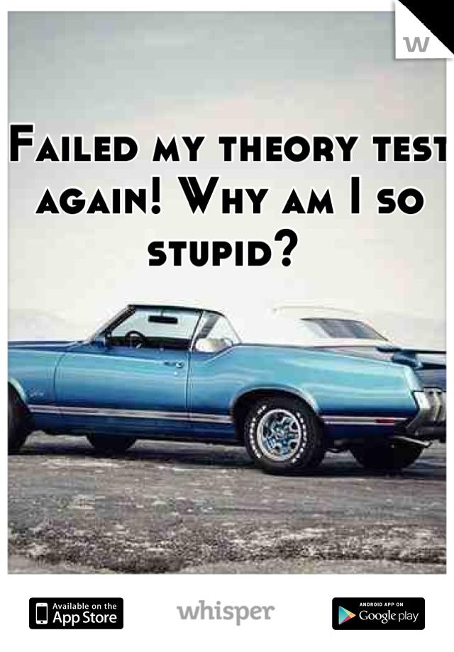 Failed my theory test again! Why am I so stupid?