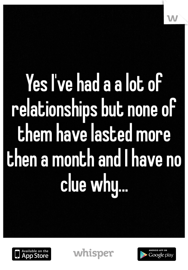Yes I've had a a lot of relationships but none of them have lasted more then a month and I have no clue why...