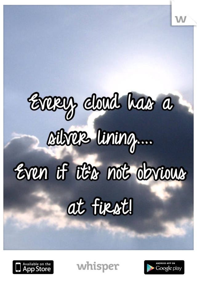 Every cloud has a silver lining....  Even if it's not obvious at first!