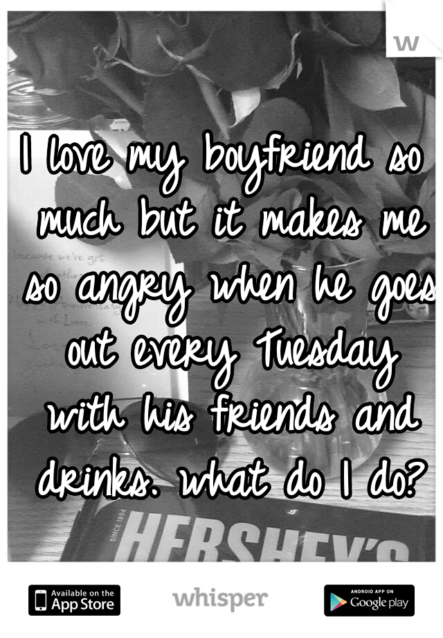 I love my boyfriend so much but it makes me so angry when he goes out every Tuesday with his friends and drinks. what do I do?