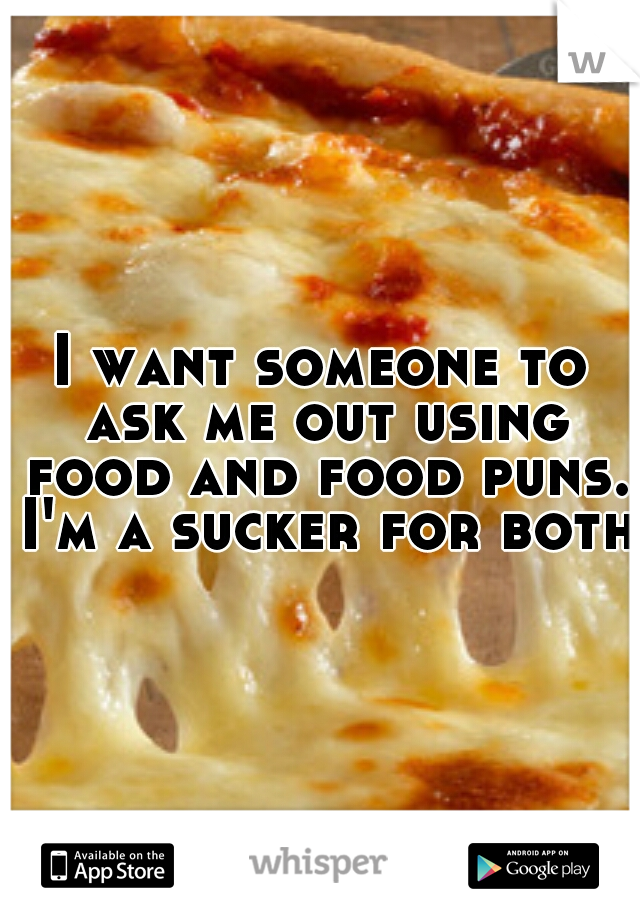I want someone to ask me out using food and food puns. I'm a sucker for both.