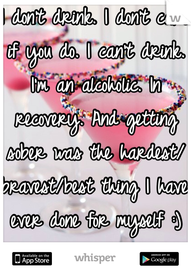 I don't drink. I don't care if you do. I can't drink. I'm an alcoholic. In recovery. And getting sober was the hardest/bravest/best thing I have ever done for myself :)