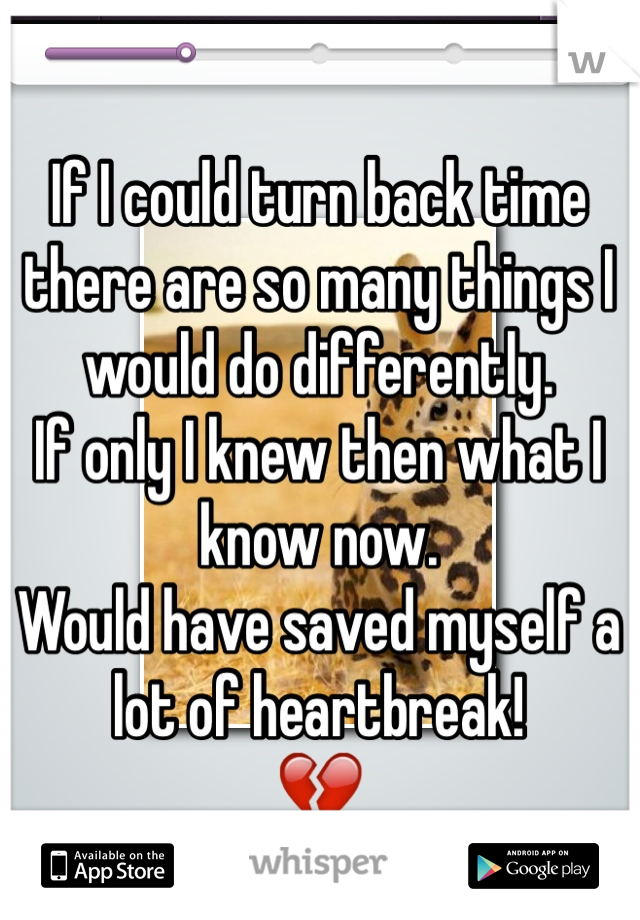 If I could turn back time there are so many things I would do differently.  If only I knew then what I know now. Would have saved myself a lot of heartbreak! 💔