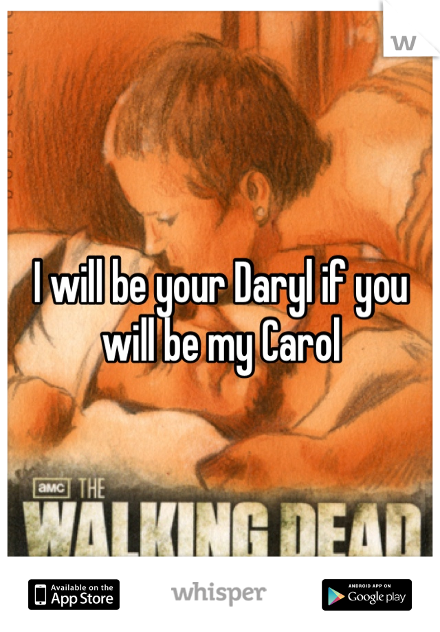 I will be your Daryl if you will be my Carol