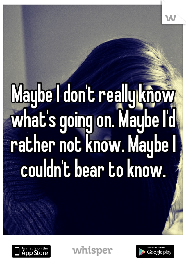 Maybe I don't really know what's going on. Maybe I'd rather not know. Maybe I couldn't bear to know.