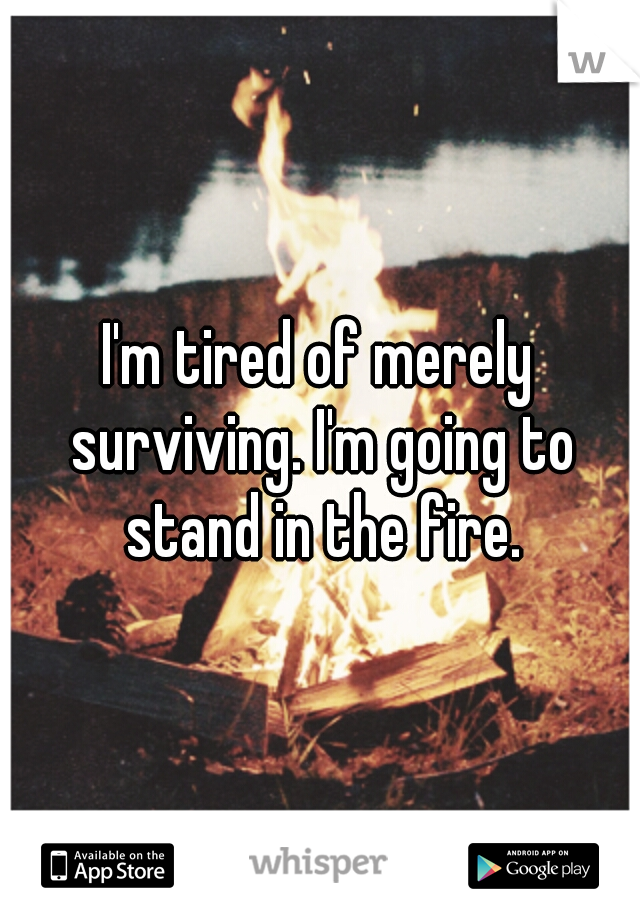 I'm tired of merely surviving. I'm going to stand in the fire.