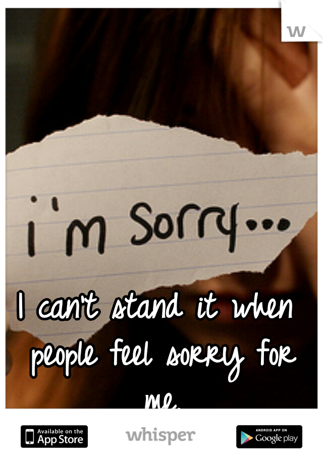 I can't stand it when people feel sorry for me.