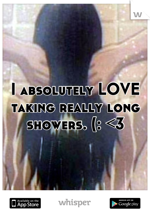 I absolutely LOVE taking really long showers. (: <3