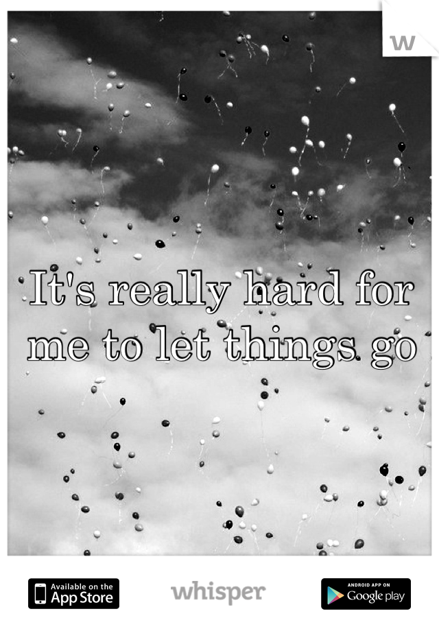 It's really hard for me to let things go
