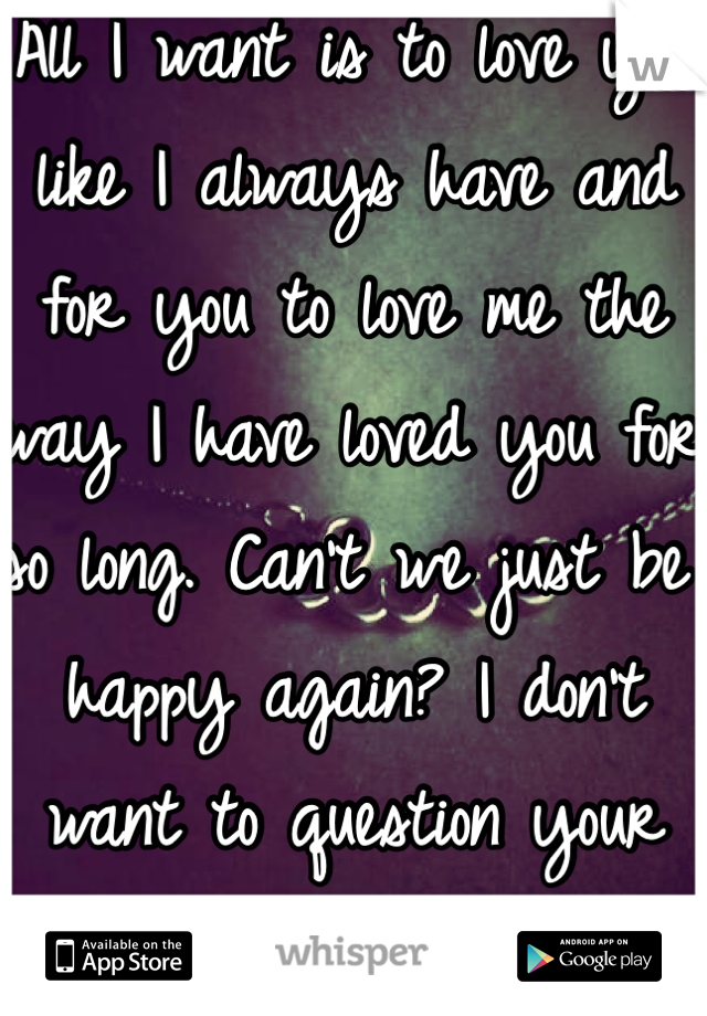 All I want is to love you like I always have and for you to love me the way I have loved you for so long. Can't we just be happy again? I don't want to question your love for me anymore!