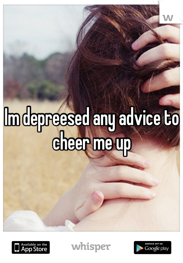 Im depreesed any advice to cheer me up